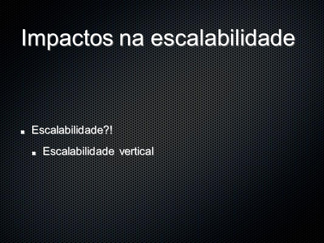 Impactos na escalabilidade Escalabilidade?! Escalabilidade vertical