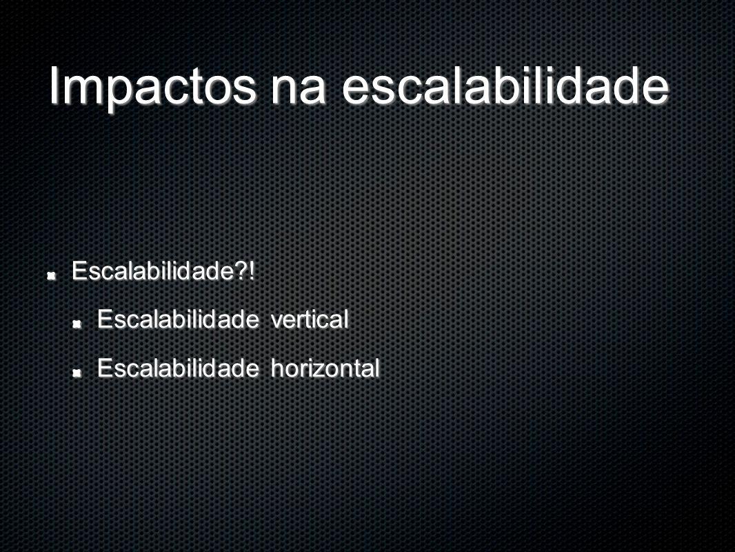 Impactos na escalabilidade Escalabilidade?! Escalabilidade vertical Escalabilidade horizontal