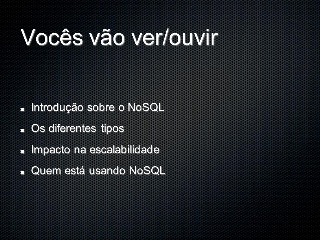 Vocês vão ver/ouvir Introdução sobre o NoSQL Os diferentes tipos Impacto na escalabilidade Quem está usando NoSQL