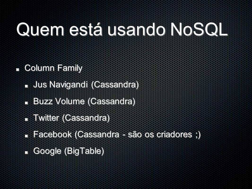 Quem está usando NoSQL Column Family Jus Navigandi (Cassandra) Buzz Volume (Cassandra) Twitter (Cassandra) Facebook (Cassandra - são os criadores ;) Google (BigTable)
