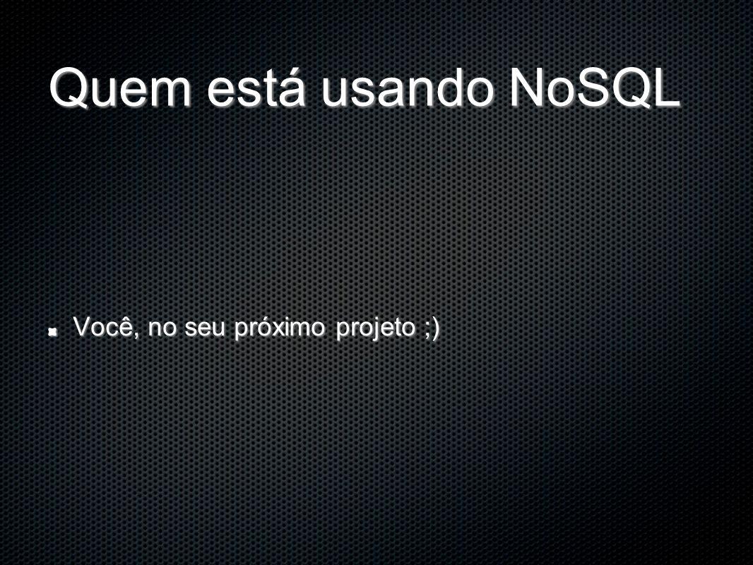 Quem está usando NoSQL Você, no seu próximo projeto ;)