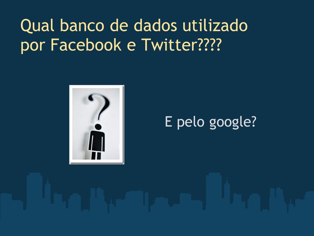Qual banco de dados utilizado por Facebook e Twitter???? E pelo google?