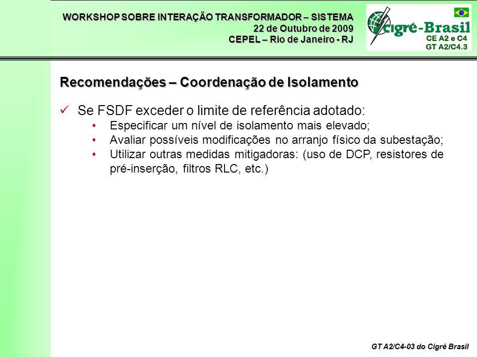 WORKSHOP SOBRE INTERAÇÃO TRANSFORMADOR – SISTEMA 22 de Outubro de 2009 CEPEL – Rio de Janeiro - RJ GT A2/C4-03 do Cigré Brasil Se FSDF exceder o limite de referência adotado: Especificar um nível de isolamento mais elevado; Avaliar possíveis modificações no arranjo físico da subestação; Utilizar outras medidas mitigadoras: (uso de DCP, resistores de pré-inserção, filtros RLC, etc.) Recomendações – Coordenação de Isolamento