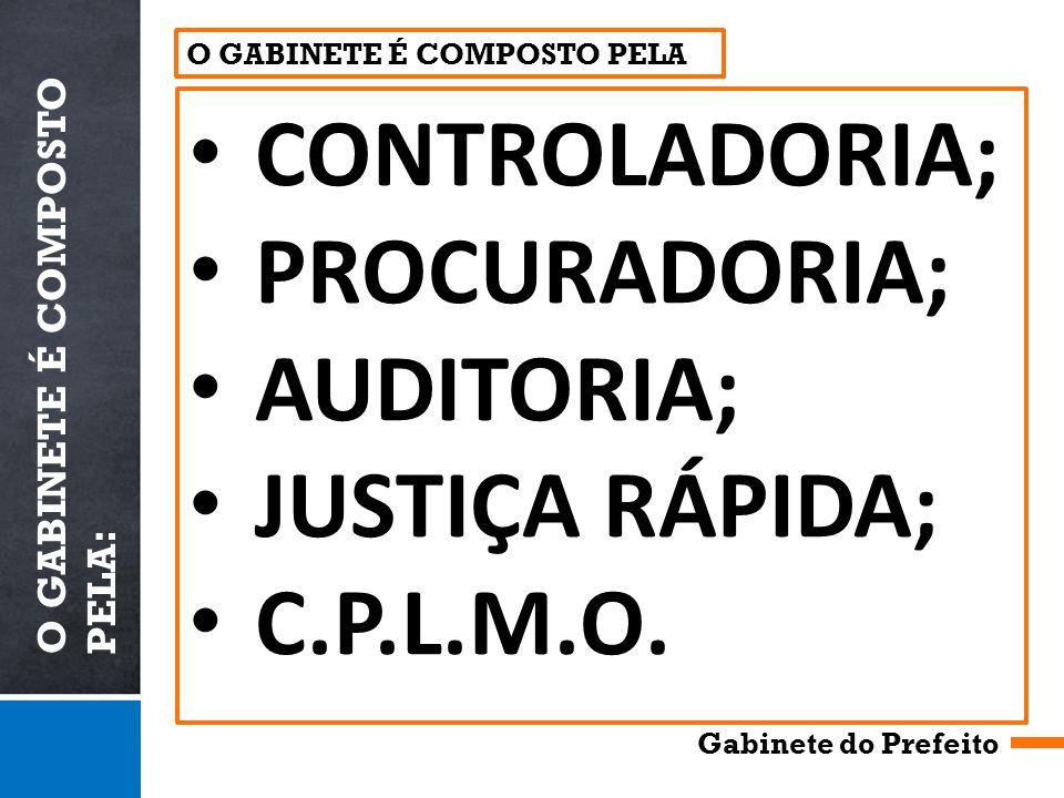 O GABINETE É COMPOSTO PELA: Gabinete do Prefeito CONTROLADORIA; PROCURADORIA; AUDITORIA; JUSTIÇA RÁPIDA; C.P.L.M.O.