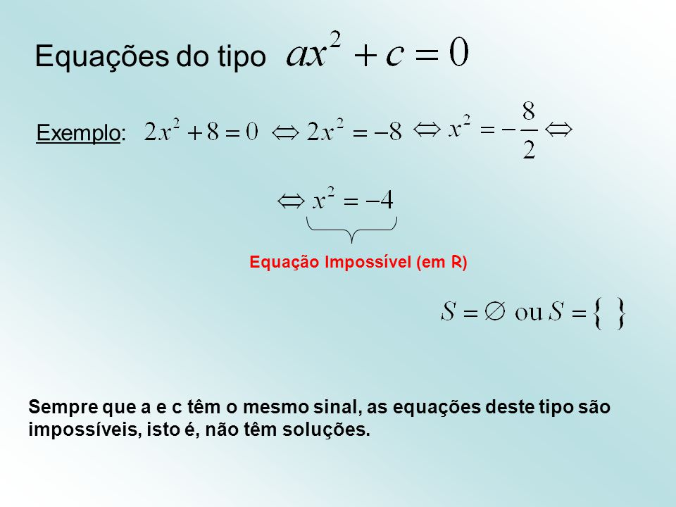 Equações do tipo Exemplo: Sempre que a e c têm o mesmo sinal, as equações deste tipo são impossíveis, isto é, não têm soluções. Equação Impossível (em