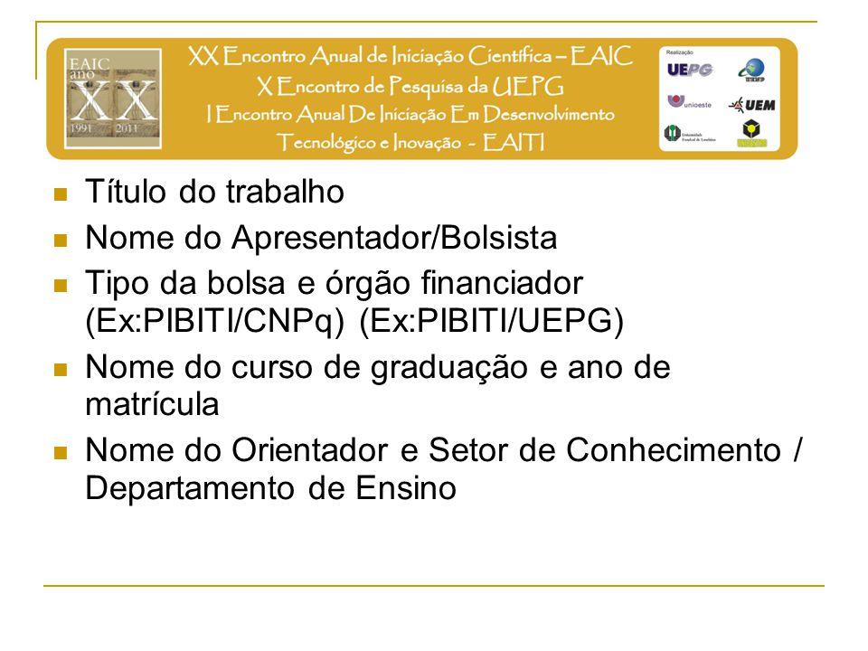 Título do trabalho Nome do Apresentador/Bolsista Tipo da bolsa e órgão financiador (Ex:PIBITI/CNPq) (Ex:PIBITI/UEPG) Nome do curso de graduação e ano