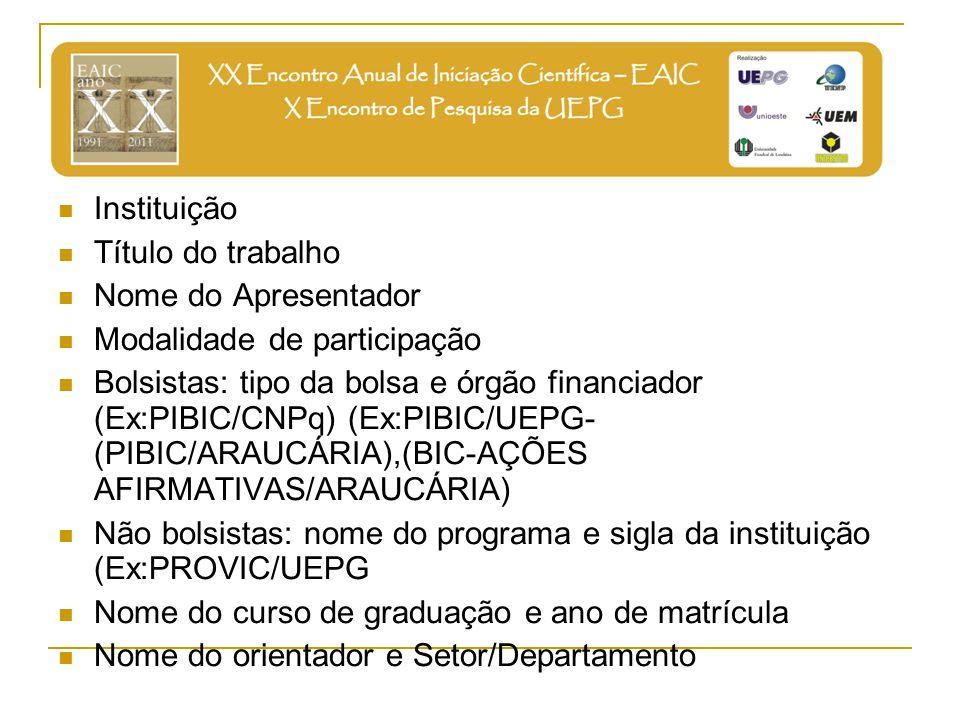 Instituição Título do trabalho Nome do Apresentador Modalidade de participação Bolsistas: tipo da bolsa e órgão financiador (Ex:PIBIC/CNPq) (Ex:PIBIC/UEPG- (PIBIC/ARAUCÁRIA),(BIC-AÇÕES AFIRMATIVAS/ARAUCÁRIA) Não bolsistas: nome do programa e sigla da instituição (Ex:PROVIC/UEPG Nome do curso de graduação e ano de matrícula Nome do orientador e Setor/Departamento