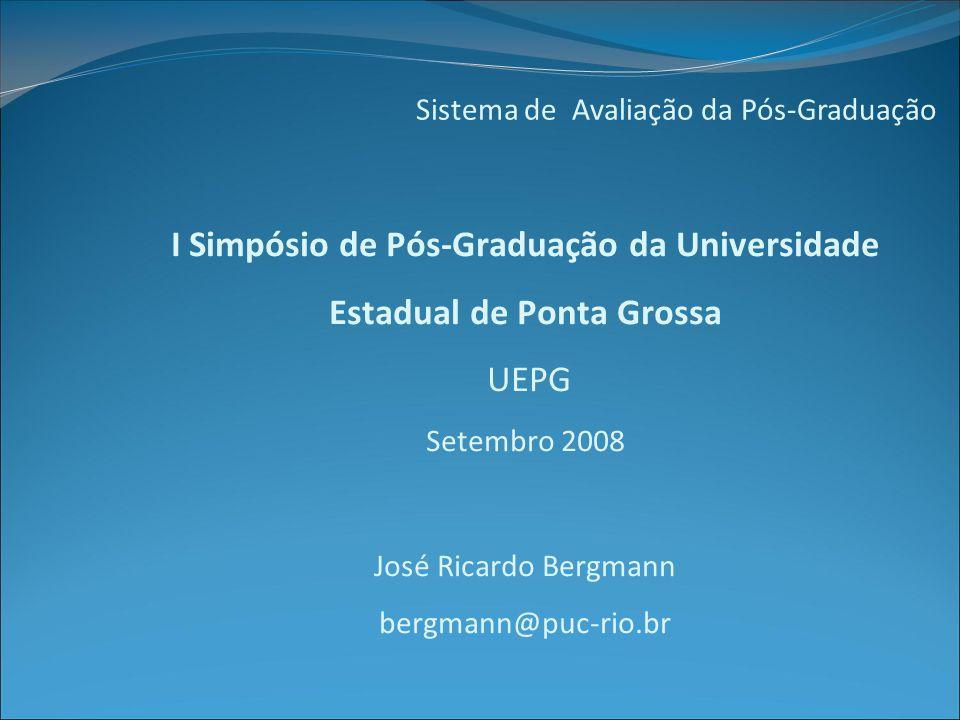 Sistema de Avaliação da Pós-Graduação I Simpósio de Pós-Graduação da Universidade Estadual de Ponta Grossa UEPG Setembro 2008 José Ricardo Bergmann bergmann@puc-rio.br