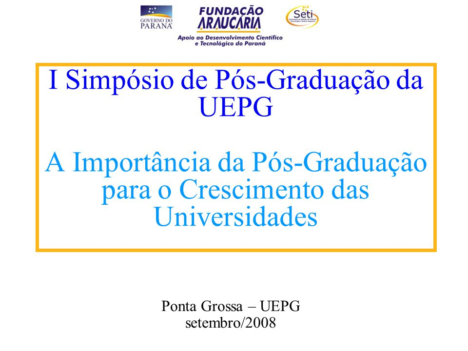 I Simpósio de Pós-Graduação da UEPG A Importância da Pós-Graduação para o Crescimento das Universidades Ponta Grossa – UEPG setembro/2008