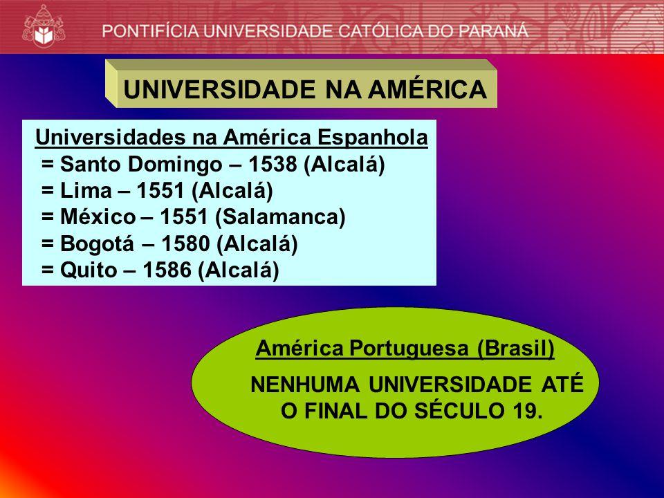 UNIVERSIDADE NA AMÉRICA Universidades na América Espanhola = Santo Domingo – 1538 (Alcalá) = Lima – 1551 (Alcalá) = México – 1551 (Salamanca) = Bogotá – 1580 (Alcalá) = Quito – 1586 (Alcalá) América Portuguesa (Brasil) NENHUMA UNIVERSIDADE ATÉ O FINAL DO SÉCULO 19.