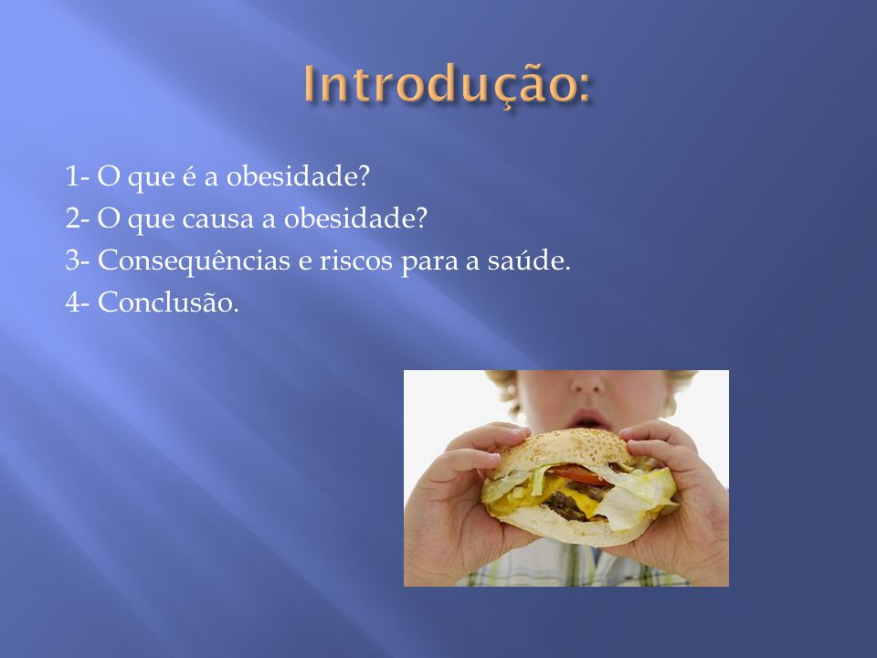 1- O que é a obesidade? 2- O que causa a obesidade? 3- Consequências e riscos para a saúde. 4- Conclusão.