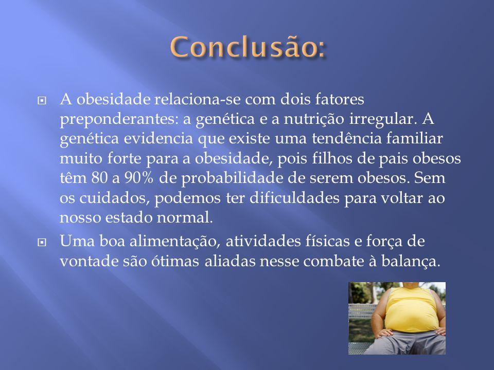  A obesidade relaciona-se com dois fatores preponderantes: a genética e a nutrição irregular. A genética evidencia que existe uma tendência familiar