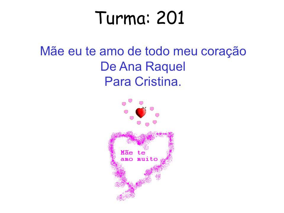 Turma: 201 Mãe eu te amo de todo meu coração De Ana Raquel Para Cristina.