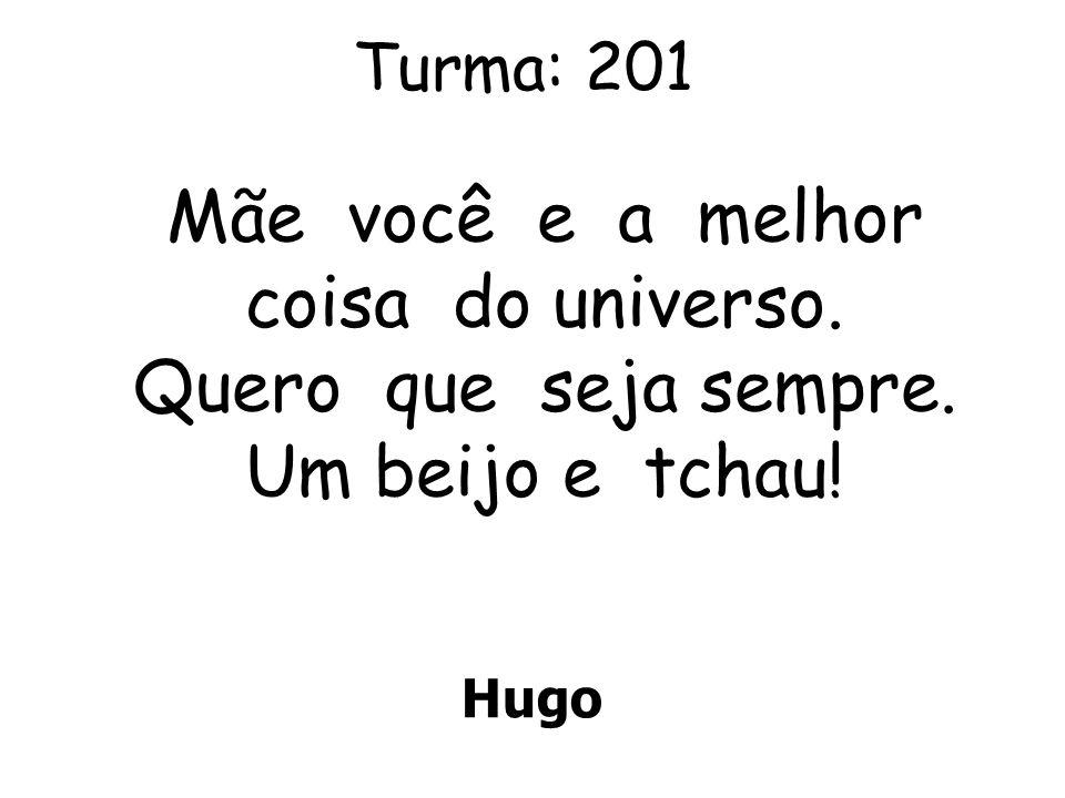 Turma: 201 Hugo Mãe você e a melhor coisa do universo. Quero que seja sempre. Um beijo e tchau!