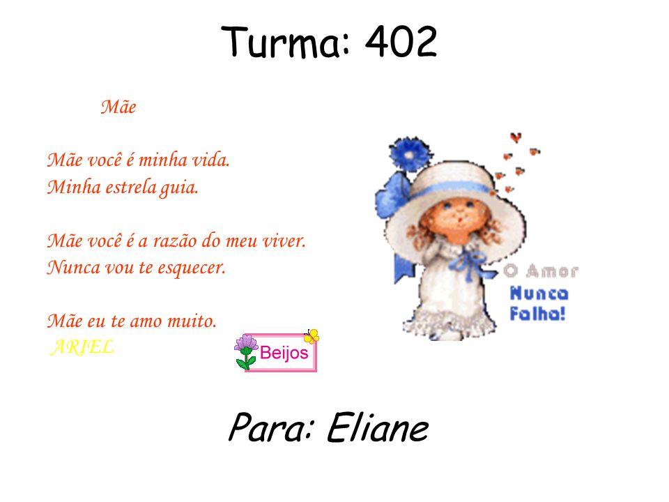 Turma: 402 Mãe Você e a luz da minha vida Você e a mãe que todo filho queria ter Mãe te amo de mais.