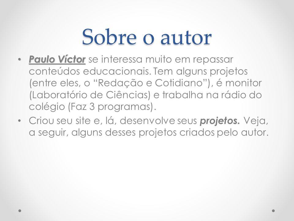 """Sobre o autor Paulo Víctor Paulo Víctor se interessa muito em repassar conteúdos educacionais. Tem alguns projetos (entre eles, o """"Redação e Cotidiano"""