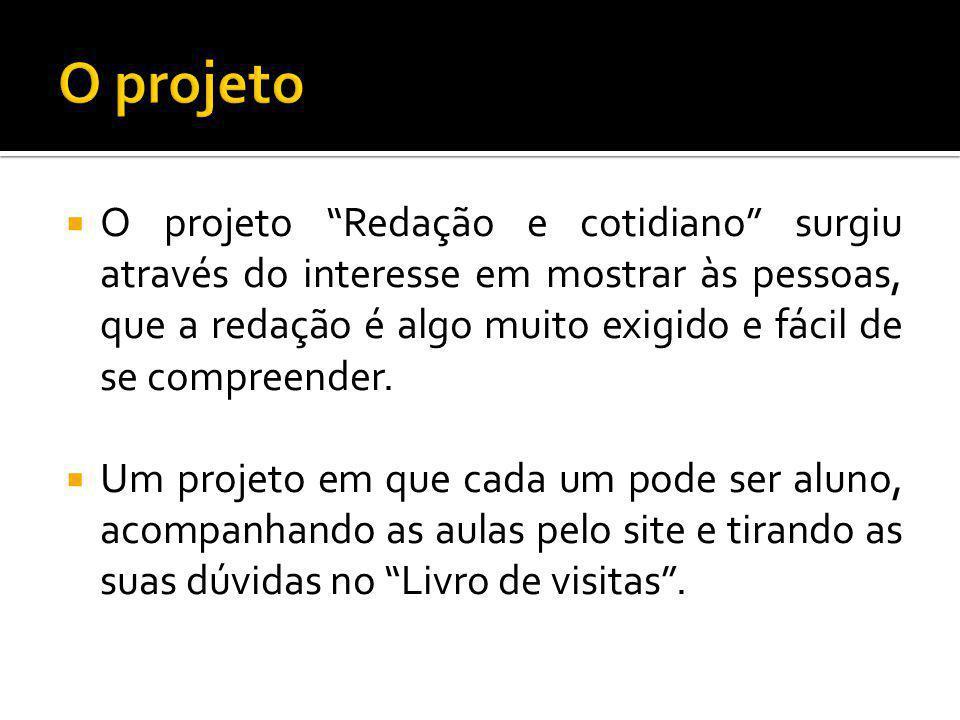  O projeto Redação e cotidiano surgiu através do interesse em mostrar às pessoas, que a redação é algo muito exigido e fácil de se compreender.