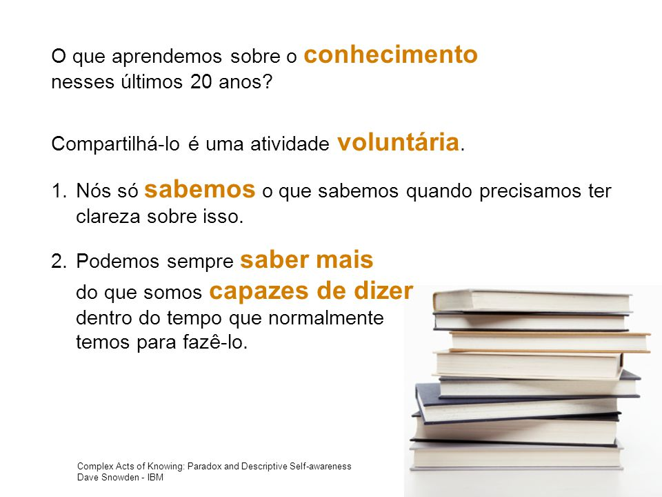Complex Acts of Knowing: Paradox and Descriptive Self-awareness Dave Snowden - IBM O que aprendemos sobre o conhecimento nesses últimos 20 anos.