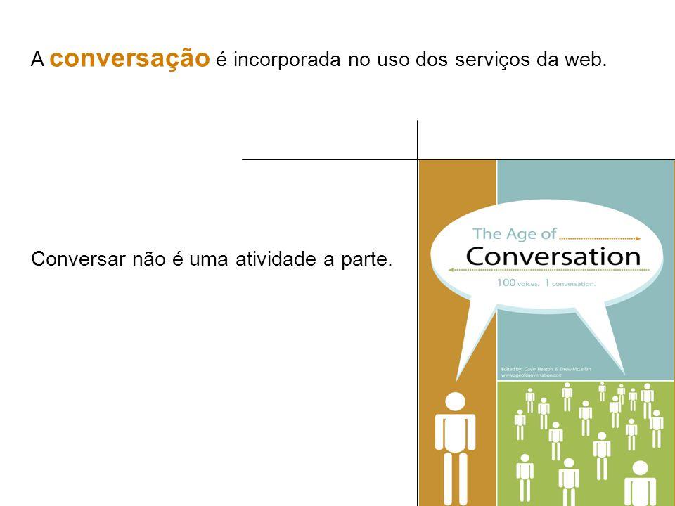 A conversação é incorporada no uso dos serviços da web. Conversar não é uma atividade a parte.