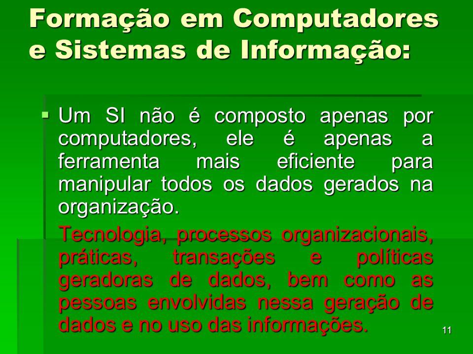 11 Formação em Computadores e Sistemas de Informação:  Um SI não é composto apenas por computadores, ele é apenas a ferramenta mais eficiente para ma