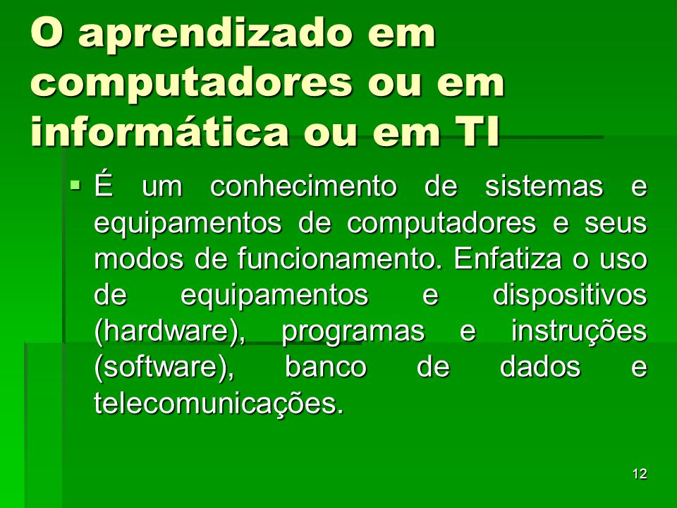 12 O aprendizado em computadores ou em informática ou em TI  É um conhecimento de sistemas e equipamentos de computadores e seus modos de funcionamen