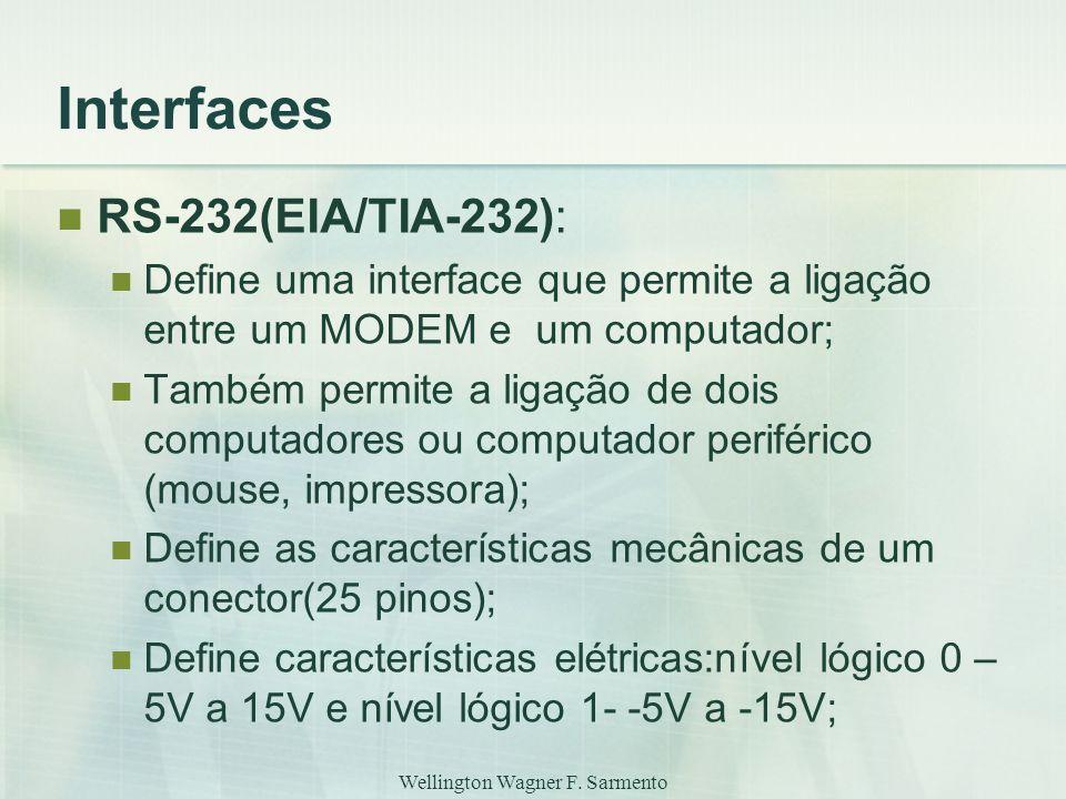 Wellington Wagner F. Sarmento Interfaces RS-232(EIA/TIA-232): Define uma interface que permite a ligação entre um MODEM e um computador; Também permit
