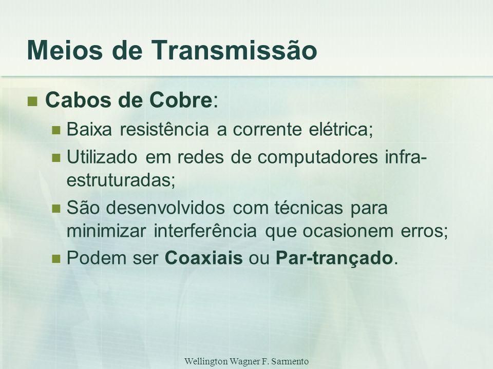Wellington Wagner F. Sarmento Meios de Transmissão Cabos de Cobre: Baixa resistência a corrente elétrica; Utilizado em redes de computadores infra- es