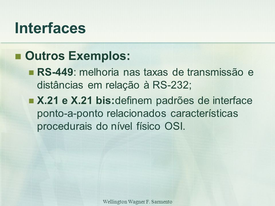 Wellington Wagner F. Sarmento Interfaces Outros Exemplos: RS-449: melhoria nas taxas de transmissão e distâncias em relação à RS-232; X.21 e X.21 bis: