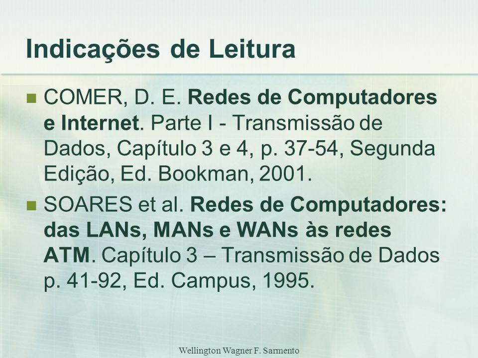 Wellington Wagner F. Sarmento Indicações de Leitura COMER, D. E. Redes de Computadores e Internet. Parte I - Transmissão de Dados, Capítulo 3 e 4, p.