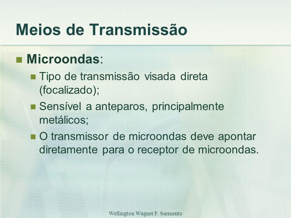Wellington Wagner F. Sarmento Meios de Transmissão Microondas: Tipo de transmissão visada direta (focalizado); Sensível a anteparos, principalmente me