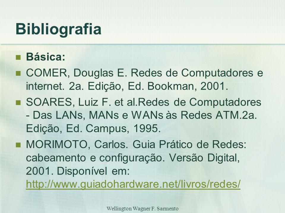 Wellington Wagner F. Sarmento Bibliografia Básica: COMER, Douglas E. Redes de Computadores e internet. 2a. Edição, Ed. Bookman, 2001. SOARES, Luiz F.