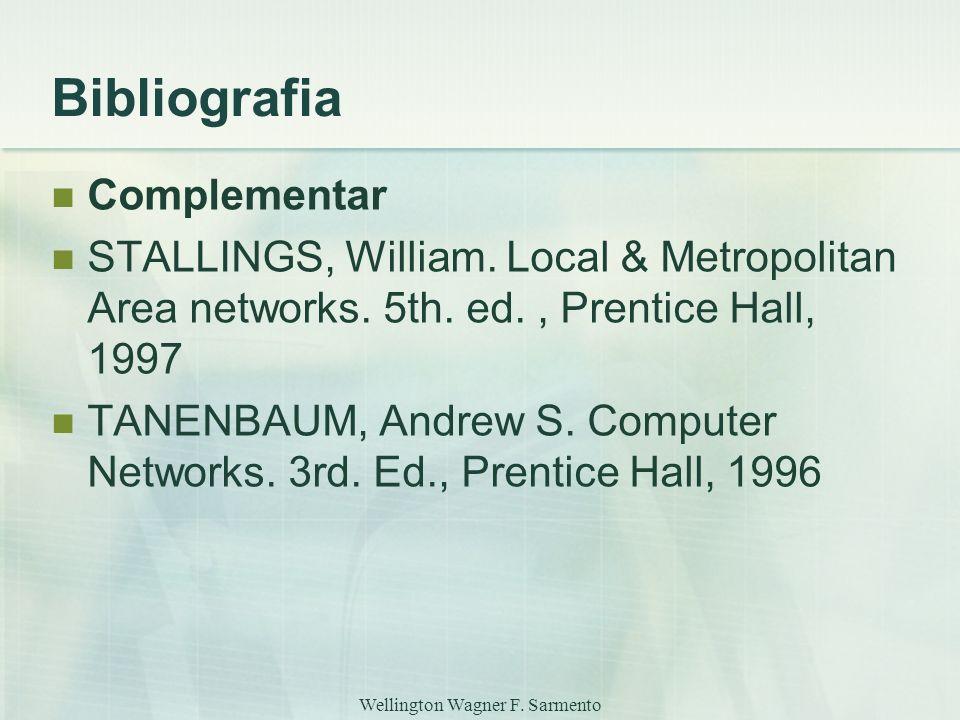 Wellington Wagner F. Sarmento Bibliografia Complementar STALLINGS, William. Local & Metropolitan Area networks. 5th. ed., Prentice Hall, 1997 TANENBAU