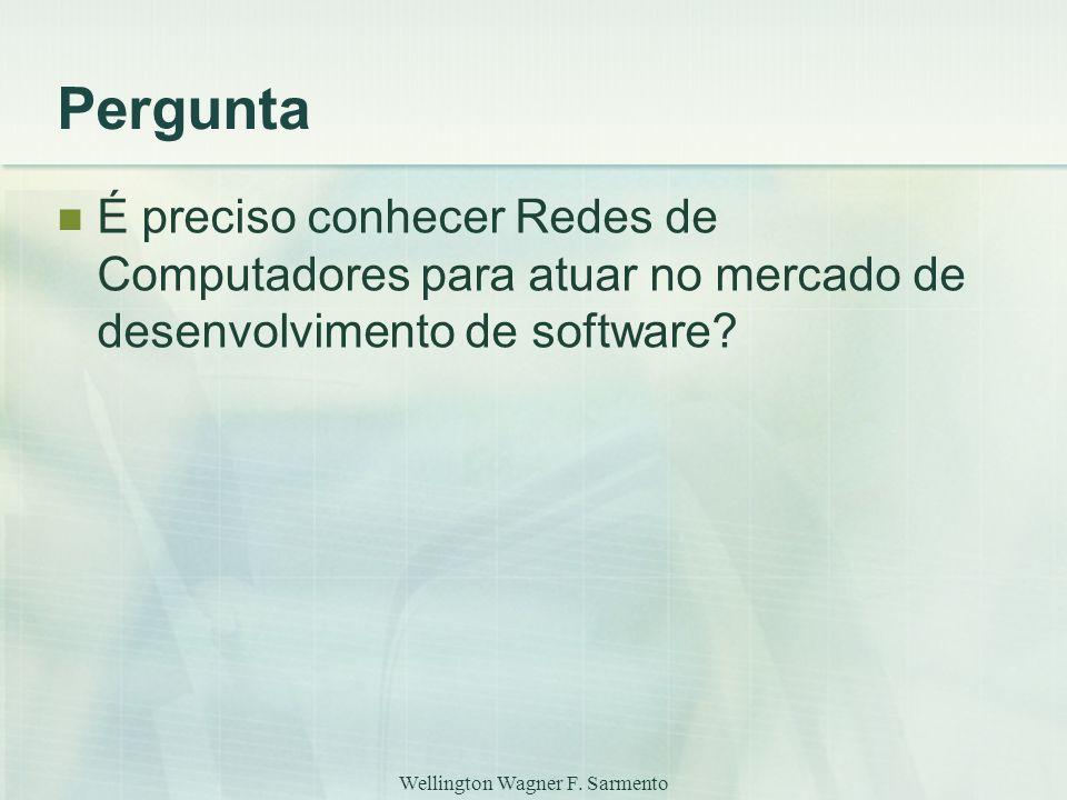 Wellington Wagner F. Sarmento Pergunta É preciso conhecer Redes de Computadores para atuar no mercado de desenvolvimento de software?