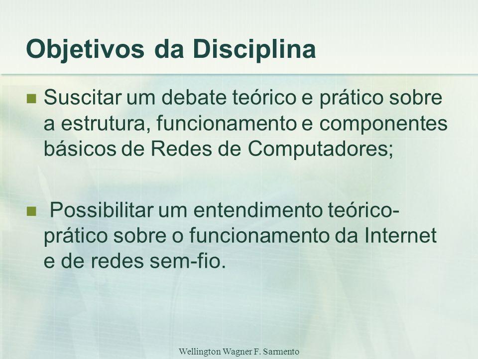 Wellington Wagner F. Sarmento Objetivos da Disciplina Suscitar um debate teórico e prático sobre a estrutura, funcionamento e componentes básicos de R