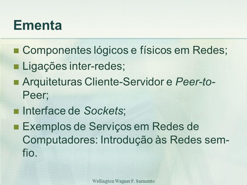 Wellington Wagner F. Sarmento Ementa Componentes lógicos e físicos em Redes; Ligações inter-redes; Arquiteturas Cliente-Servidor e Peer-to- Peer; Inte