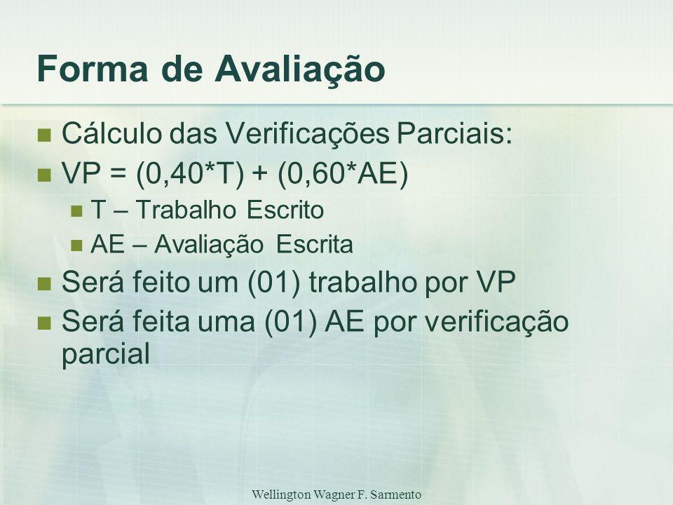 Wellington Wagner F. Sarmento Forma de Avaliação Cálculo das Verificações Parciais: VP = (0,40*T) + (0,60*AE) T – Trabalho Escrito AE – Avaliação Escr