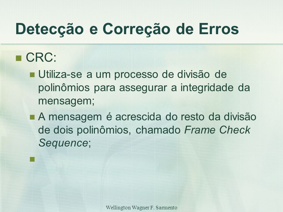 Wellington Wagner F. Sarmento Detecção e Correção de Erros CRC: Utiliza-se a um processo de divisão de polinômios para assegurar a integridade da mens