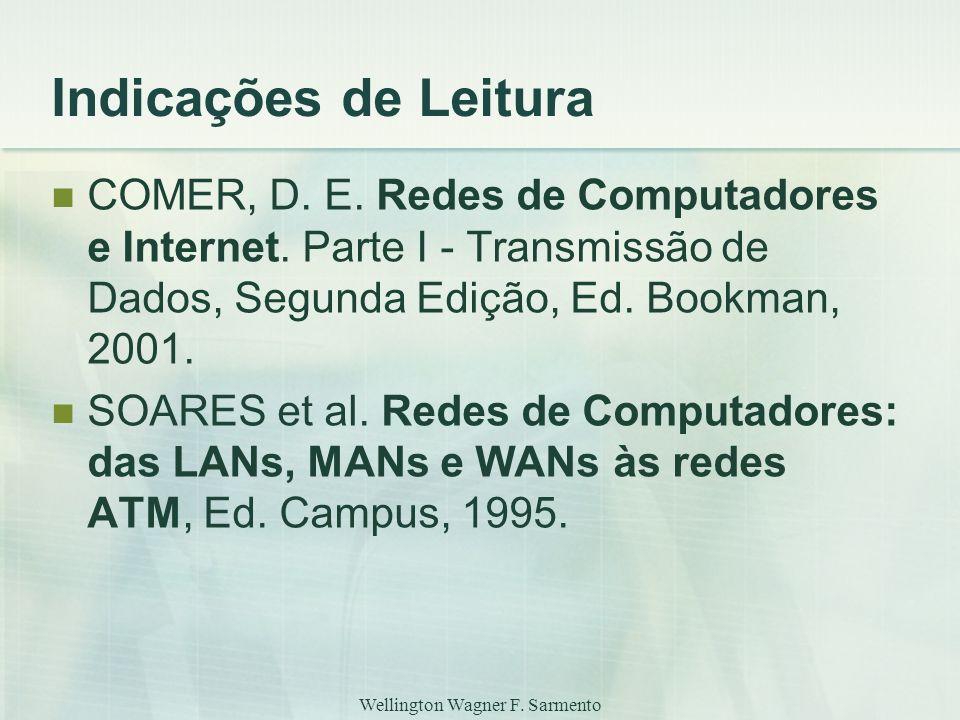 Wellington Wagner F. Sarmento Indicações de Leitura COMER, D. E. Redes de Computadores e Internet. Parte I - Transmissão de Dados, Segunda Edição, Ed.