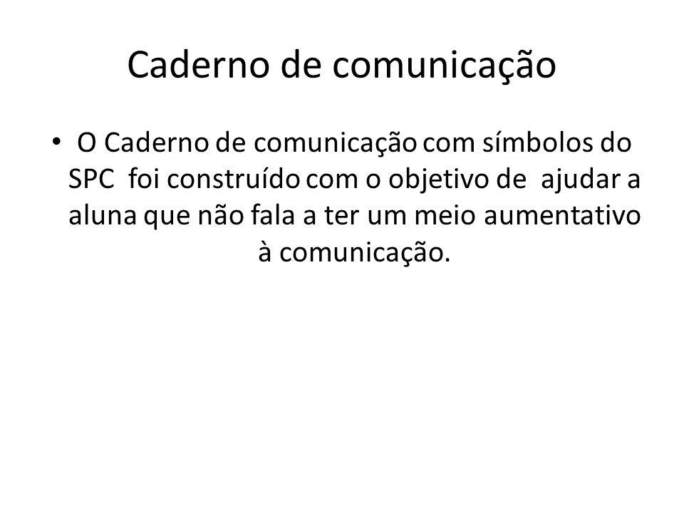 Caderno de comunicação O Caderno de comunicação com símbolos do SPC foi construído com o objetivo de ajudar a aluna que não fala a ter um meio aumentativo à comunicação.