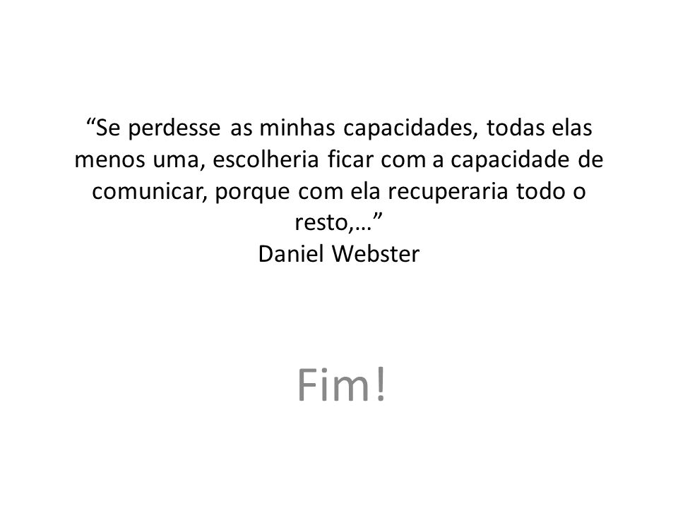 Se perdesse as minhas capacidades, todas elas menos uma, escolheria ficar com a capacidade de comunicar, porque com ela recuperaria todo o resto,… Daniel Webster Fim!