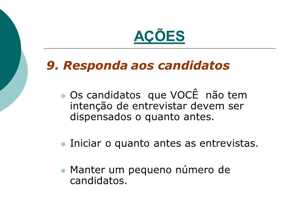 AÇÕES 9. Responda aos candidatos Os candidatos que VOCÊ não tem intenção de entrevistar devem ser dispensados o quanto antes. Iniciar o quanto antes a