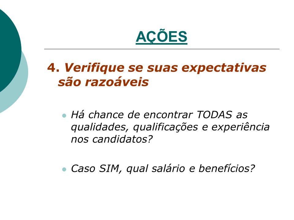 AÇÕES 4. Verifique se suas expectativas são razoáveis Há chance de encontrar TODAS as qualidades, qualificações e experiência nos candidatos? Caso SIM