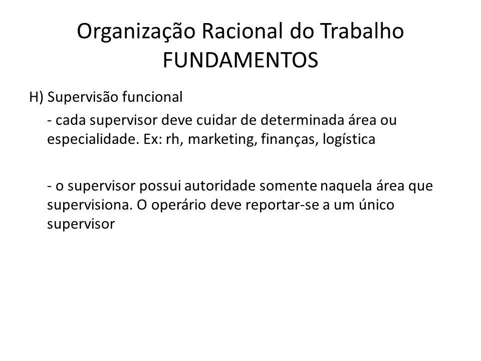 Organização Racional do Trabalho FUNDAMENTOS H) Supervisão funcional - cada supervisor deve cuidar de determinada área ou especialidade. Ex: rh, marke