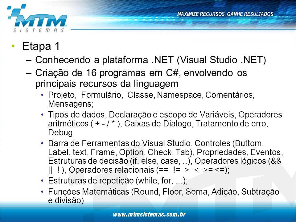 Etapa 1 –Conhecendo a plataforma.NET (Visual Studio.NET) –Criação de 16 programas em C#, envolvendo os principais recursos da linguagem Projeto, Formulário, Classe, Namespace, Comentários, Mensagens; Tipos de dados, Declaração e escopo de Variáveis, Operadores aritméticos ( + - / * ), Caixas de Dialogo, Tratamento de erro, Debug Barra de Ferramentas do Visual Studio, Controles (Buttom, Label, text, Frame, Option, Check, Tab), Propriedades, Eventos, Estruturas de decisão (if, else, case,..), Operadores lógicos (&& || .