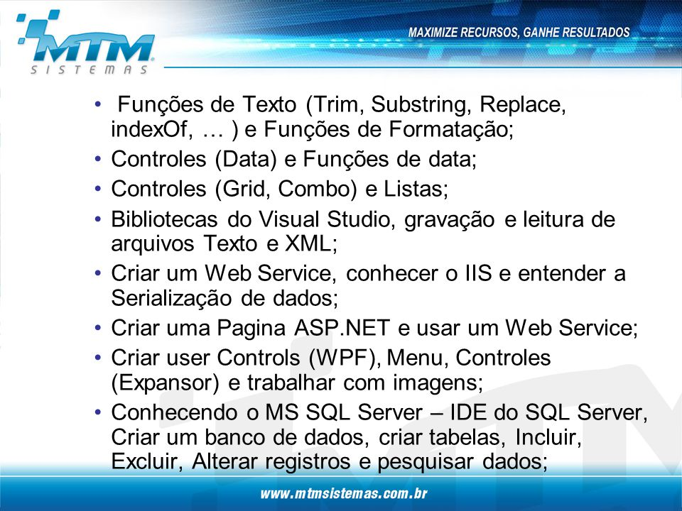 Funções de Texto (Trim, Substring, Replace, indexOf, … ) e Funções de Formatação; Controles (Data) e Funções de data; Controles (Grid, Combo) e Listas; Bibliotecas do Visual Studio, gravação e leitura de arquivos Texto e XML; Criar um Web Service, conhecer o IIS e entender a Serialização de dados; Criar uma Pagina ASP.NET e usar um Web Service; Criar user Controls (WPF), Menu, Controles (Expansor) e trabalhar com imagens; Conhecendo o MS SQL Server – IDE do SQL Server, Criar um banco de dados, criar tabelas, Incluir, Excluir, Alterar registros e pesquisar dados;