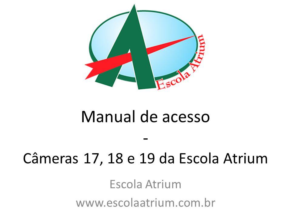 Manual de acesso - Câmeras 17, 18 e 19 da Escola Atrium Escola Atrium www.escolaatrium.com.br