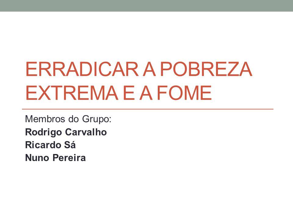 ERRADICAR A POBREZA EXTREMA E A FOME Membros do Grupo: Rodrigo Carvalho Ricardo Sá Nuno Pereira
