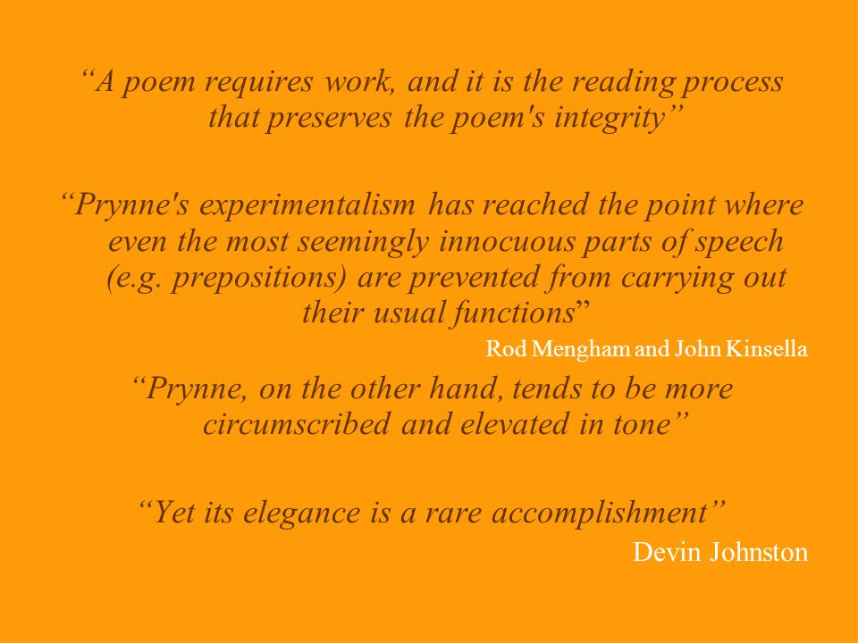 A poem requires work, and it is the reading process that preserves the poem s integrity Prynne s experimentalism has reached the point where even the most seemingly innocuous parts of speech (e.g.