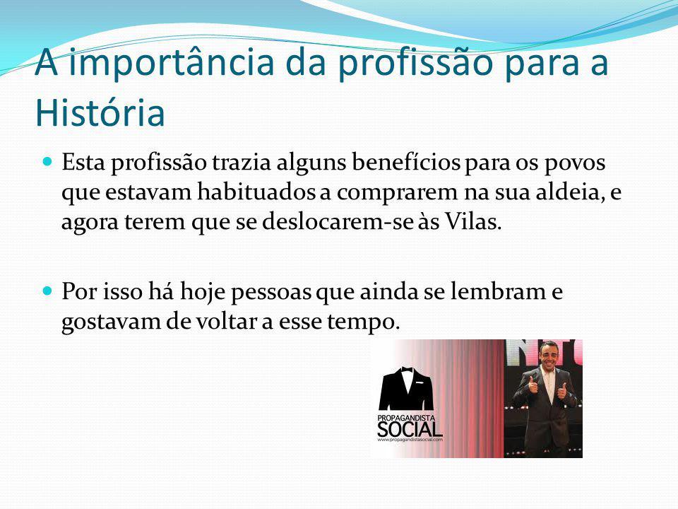 A importância da profissão para a História Esta profissão trazia alguns benefícios para os povos que estavam habituados a comprarem na sua aldeia, e agora terem que se deslocarem-se às Vilas.