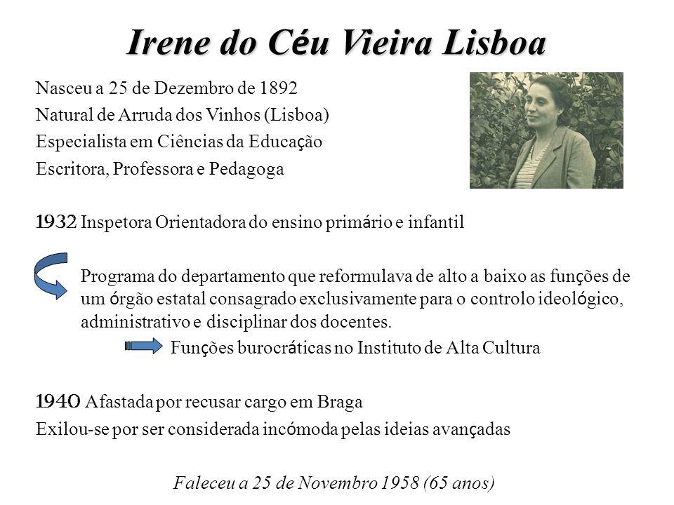 Irene do C é u Vieira Lisboa Nasceu a 25 de Dezembro de 1892 Natural de Arruda dos Vinhos (Lisboa) Especialista em Ciências da Educa ç ão Escritora, P